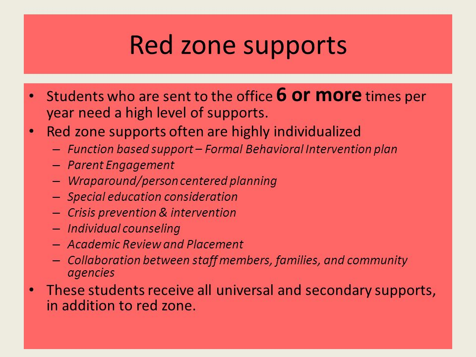 Red zone supports Students who are sent to the office 6 or more times per year need a high level of supports.