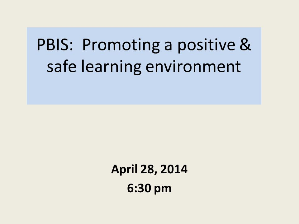 PBIS: Promoting a positive & safe learning environment April 28, 2014 6:30 pm