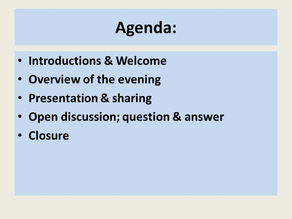 Agenda: Introductions & Welcome Overview of the evening Presentation & sharing Open discussion; question & answer Closure