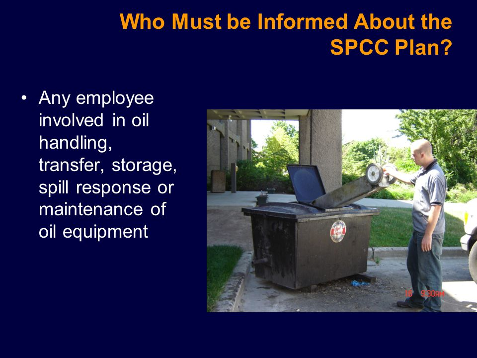 SPCC Training Requirements Training is provided at least annually to inform personnel involved in oil storage or maintenance of tanks about proper actions to take in the event of a spill Training updates will be conducted whenever a significant change has been made to any oil storage (e.g., new tank installation) Training will also be conducted whenever a new employee is assigned to oil handling, maintenance duties or spill response