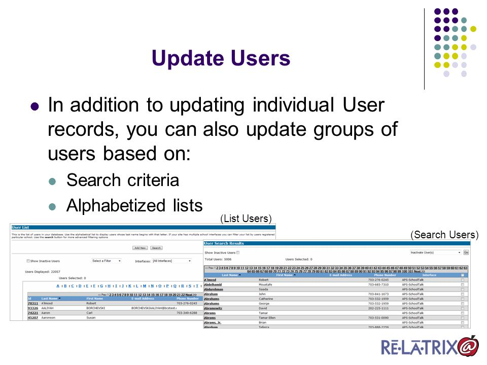 In addition to updating individual User records, you can also update groups of users based on: Search criteria Alphabetized lists Update Users (Search Users) (List Users)