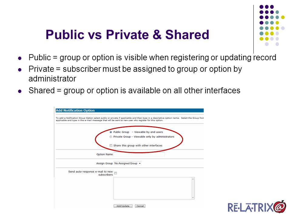 Public vs Private & Shared Public = group or option is visible when registering or updating record Private = subscriber must be assigned to group or option by administrator Shared = group or option is available on all other interfaces