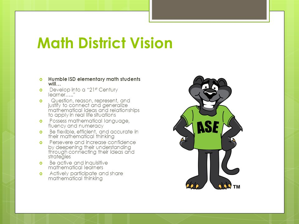 Math District Vision  Humble ISD elementary math students will…  Develop into a 21 st Century learner…..  Question, reason, represent, and justify to connect and generalize mathematical ideas and relationships to apply in real life situations  Possess mathematical language, fluency and numeracy  Be flexible, efficient, and accurate in their mathematical thinking  Persevere and increase confidence by deepening their understanding through connecting their ideas and strategies  Be active and inquisitive mathematical learners  Actively participate and share mathematical thinking