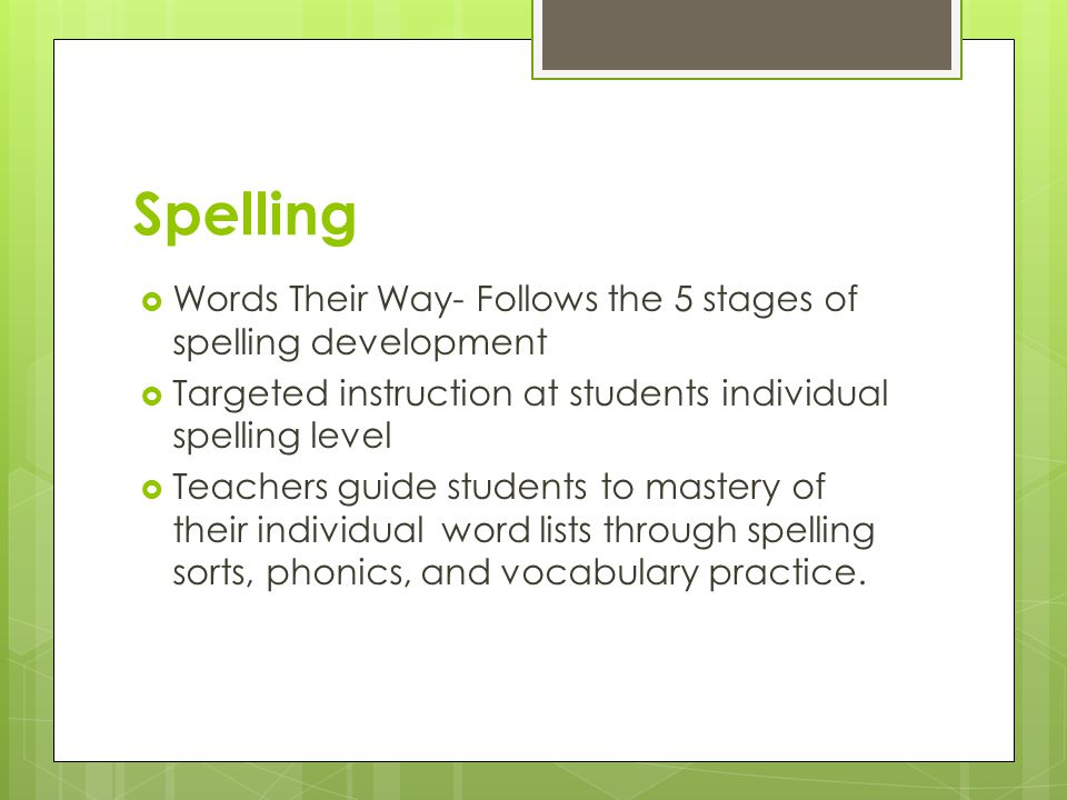 Spelling  Words Their Way- Follows the 5 stages of spelling development  Targeted instruction at students individual spelling level  Teachers guide students to mastery of their individual word lists through spelling sorts, phonics, and vocabulary practice.