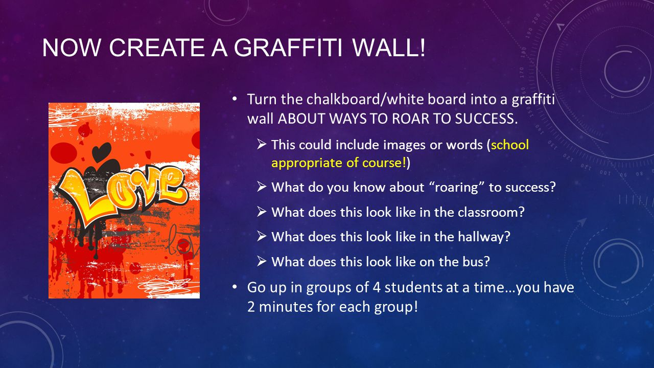 NOW CREATE A GRAFFITI WALL! Turn the chalkboard/white board into a graffiti wall ABOUT WAYS TO ROAR TO SUCCESS.  This could include images or words (