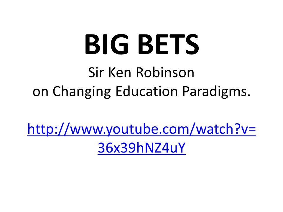 BIG BETS Sir Ken Robinson on Changing Education Paradigms. http://www.youtube.com/watch?v= 36x39hNZ4uY http://www.youtube.com/watch?v= 36x39hNZ4uY