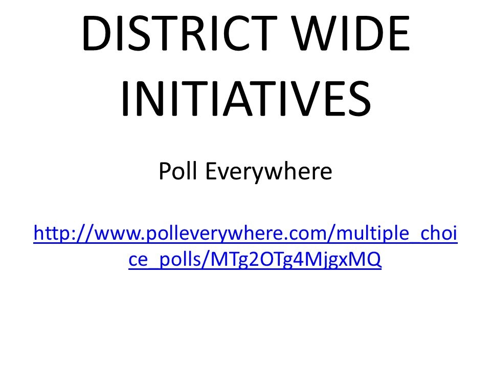 DISTRICT WIDE INITIATIVES Poll Everywhere http://www.polleverywhere.com/multiple_choi ce_polls/MTg2OTg4MjgxMQ