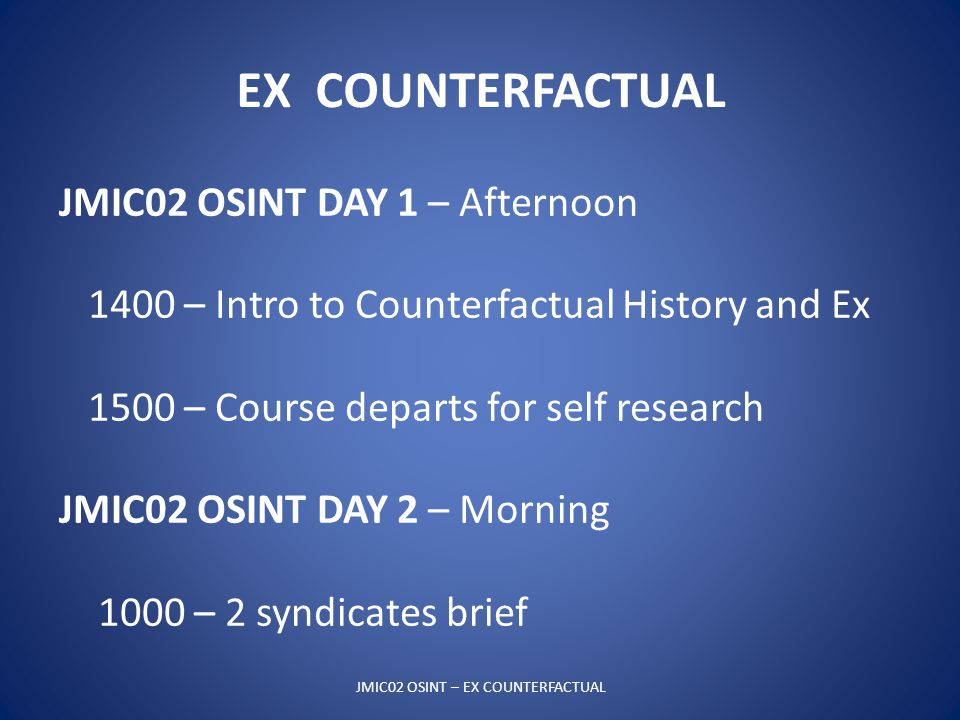 EX COUNTERFACTUAL JMIC02 OSINT – EX COUNTERFACTUAL JMIC02 OSINT DAY 1 – Afternoon 1400 – Intro to Counterfactual History and Ex 1500 – Course departs