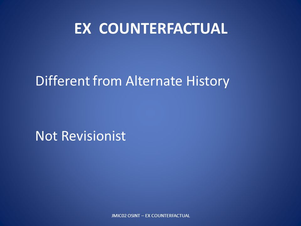 EX COUNTERFACTUAL JMIC02 OSINT – EX COUNTERFACTUAL Different from Alternate History Not Revisionist