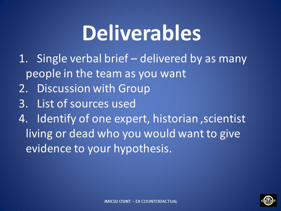 Deliverables JMIC02 OSINT – EX COUNTERFACTUAL 1. Single verbal brief – delivered by as many people in the team as you want 2. Discussion with Group 3.