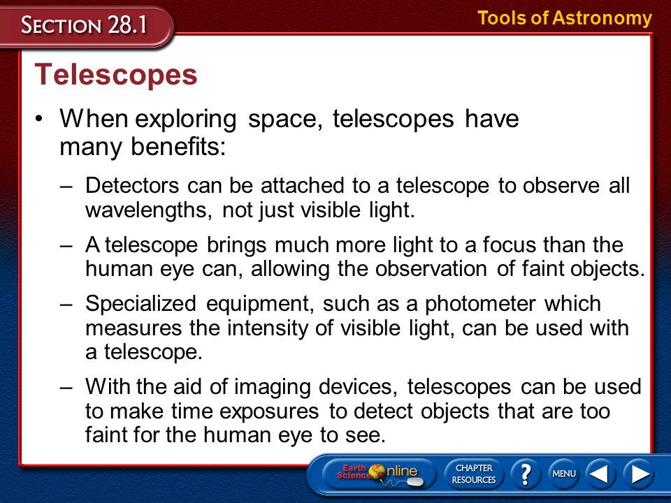 Telescopes When exploring space, telescopes have many benefits: Tools of Astronomy –Detectors can be attached to a telescope to observe all wavelengths, not just visible light.