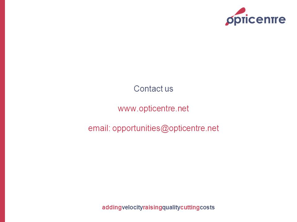addingvelocityraisingqualitycuttingcosts Contact us www.opticentre.net email: opportunities@opticentre.net