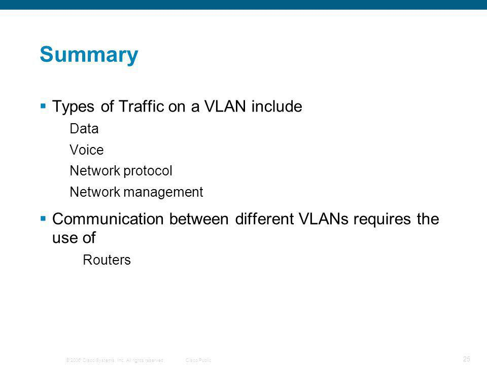 © 2006 Cisco Systems, Inc. All rights reserved.Cisco Public 25 Summary  Types of Traffic on a VLAN include Data Voice Network protocol Network manage