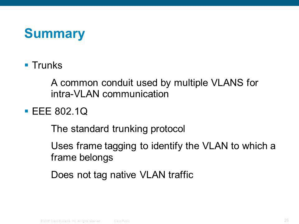 © 2006 Cisco Systems, Inc. All rights reserved.Cisco Public 26 Summary  Trunks A common conduit used by multiple VLANS for intra-VLAN communication 