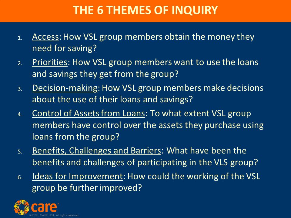 © 2005, CARE USA. All rights reserved. THE 6 THEMES OF INQUIRY 1. Access: How VSL group members obtain the money they need for saving? 2. Priorities: