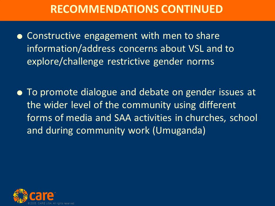 © 2005, CARE USA. All rights reserved. RECOMMENDATIONS CONTINUED  Constructive engagement with men to share information/address concerns about VSL an
