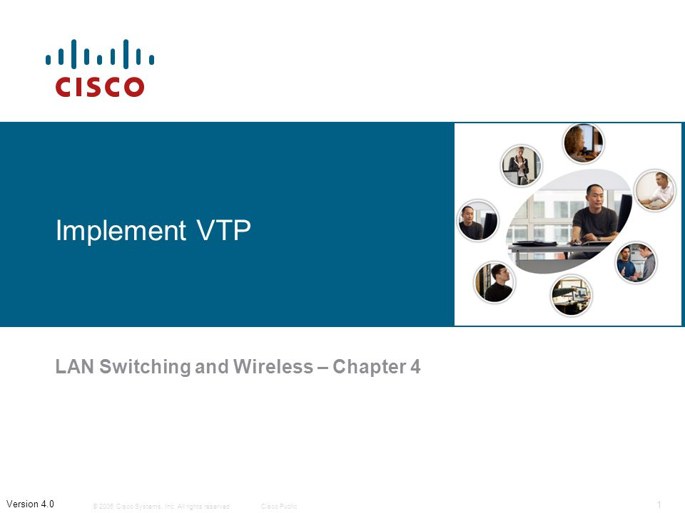 © 2006 Cisco Systems, Inc. All rights reserved.Cisco Public 1 Version 4.0 Implement VTP LAN Switching and Wireless – Chapter 4