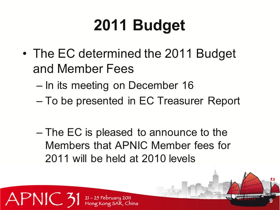 2011 Budget The EC determined the 2011 Budget and Member Fees –In its meeting on December 16 –To be presented in EC Treasurer Report –The EC is pleased to announce to the Members that APNIC Member fees for 2011 will be held at 2010 levels 9