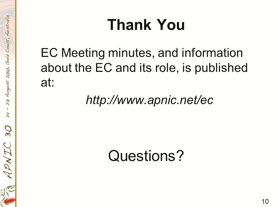 10 Thank You EC Meeting minutes, and information about the EC and its role, is published at: http://www.apnic.net/ec Questions