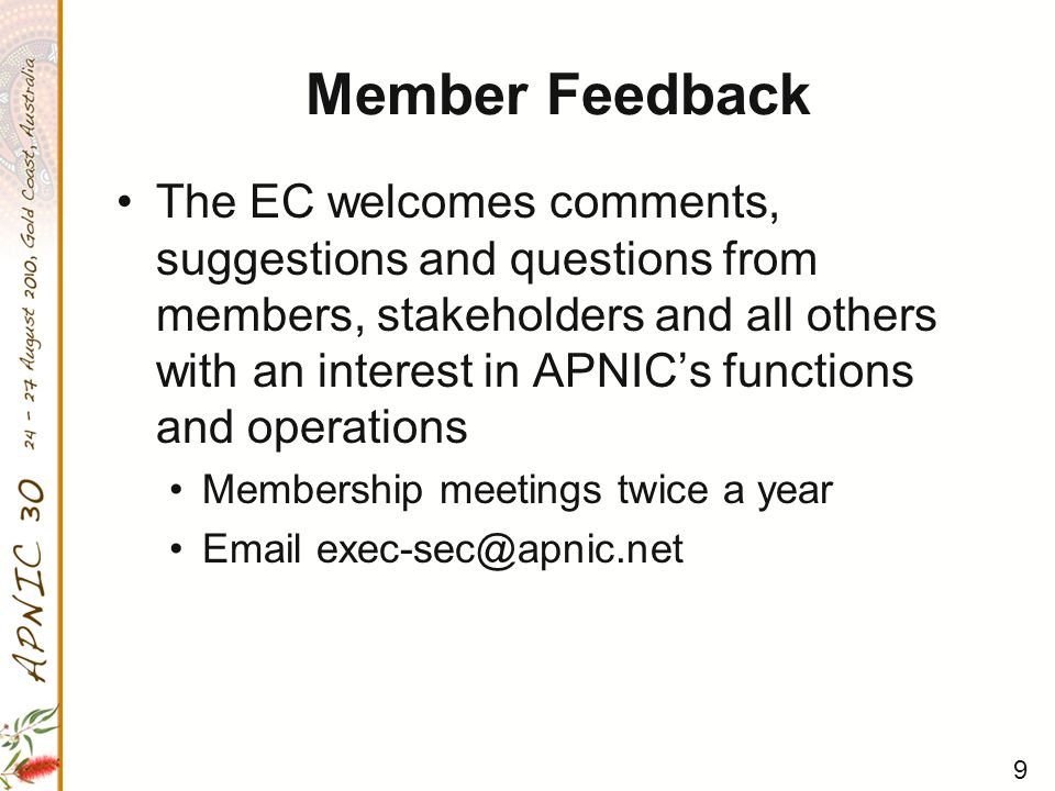 9 Member Feedback The EC welcomes comments, suggestions and questions from members, stakeholders and all others with an interest in APNIC's functions and operations Membership meetings twice a year Email exec-sec@apnic.net