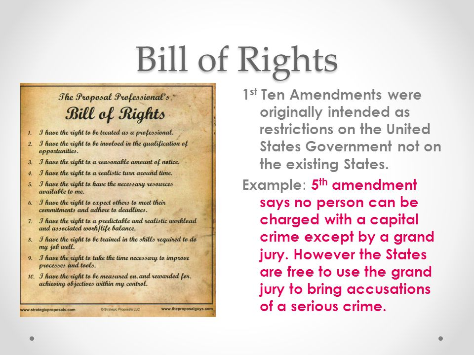 Bill of Rights 1 st Ten Amendments were originally intended as restrictions on the United States Government not on the existing States. Example : 5 th