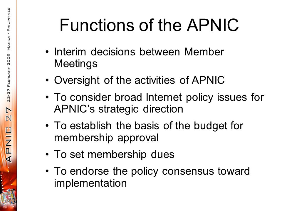 Functions of the APNIC Interim decisions between Member Meetings Oversight of the activities of APNIC To consider broad Internet policy issues for APN