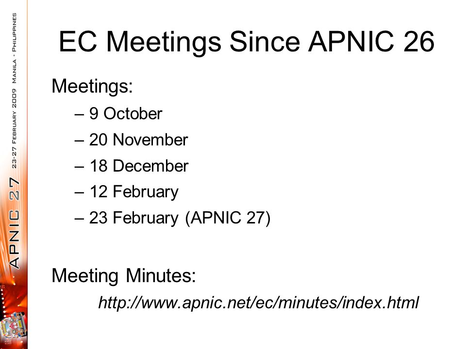 EC Meetings Since APNIC 26 Meetings: –9 October –20 November –18 December –12 February –23 February (APNIC 27) Meeting Minutes: http://www.apnic.net/e