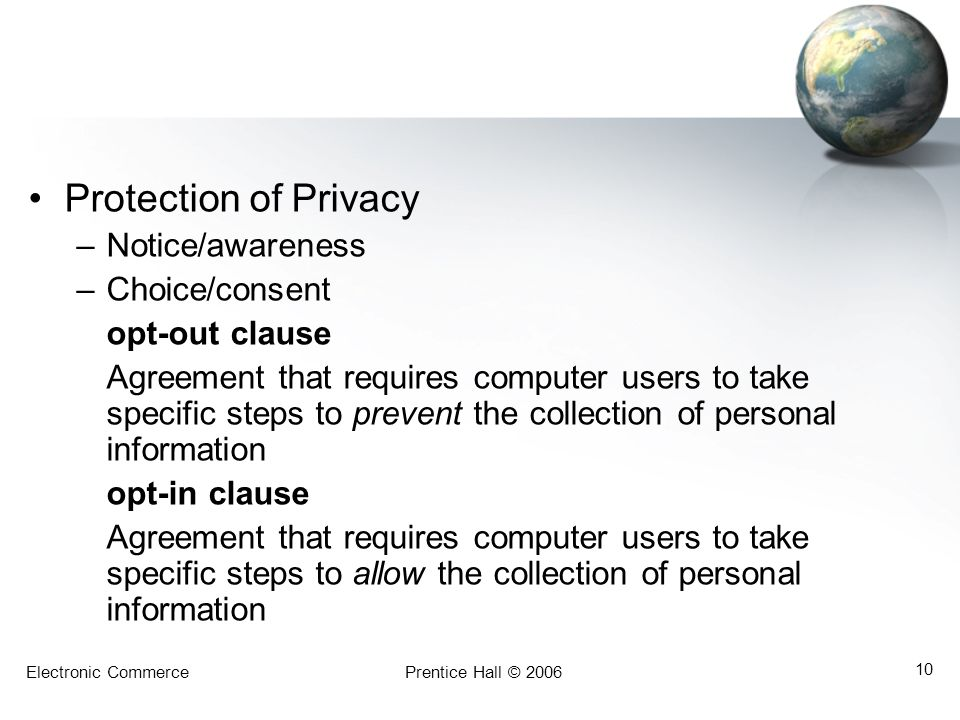 Electronic CommercePrentice Hall © 2006 10 Protection of Privacy –Notice/awareness –Choice/consent opt-out clause Agreement that requires computer users to take specific steps to prevent the collection of personal information opt-in clause Agreement that requires computer users to take specific steps to allow the collection of personal information