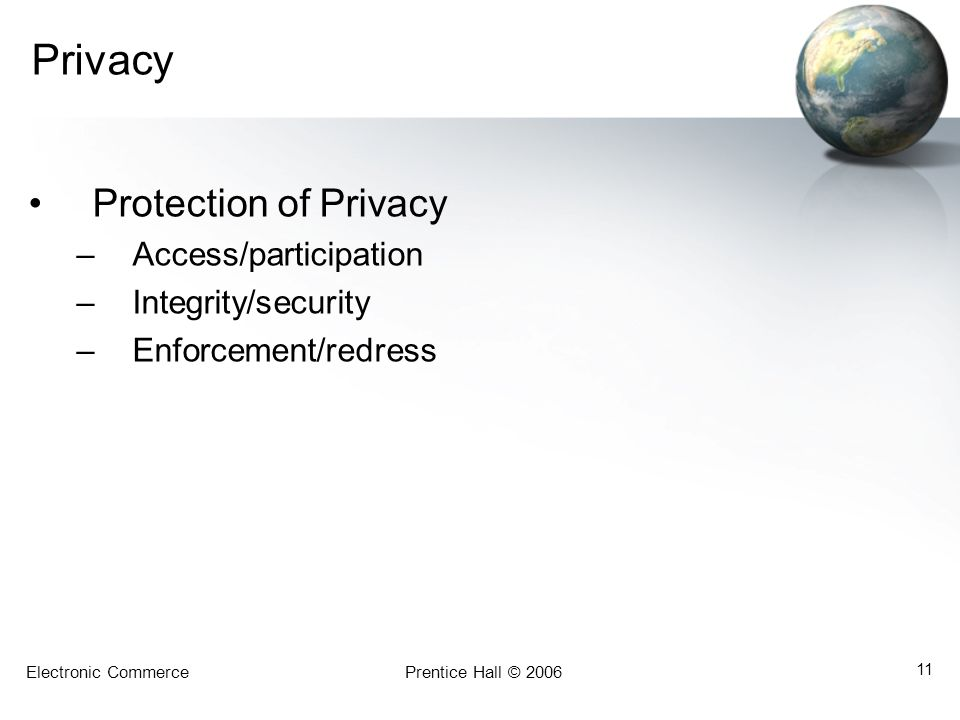 Electronic CommercePrentice Hall © 2006 11 Privacy Protection of Privacy –Access/participation –Integrity/security –Enforcement/redress