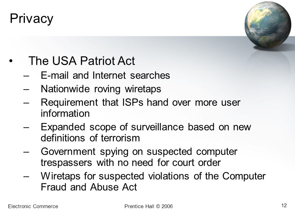 Electronic CommercePrentice Hall © 2006 12 Privacy The USA Patriot Act –E-mail and Internet searches –Nationwide roving wiretaps –Requirement that ISPs hand over more user information –Expanded scope of surveillance based on new definitions of terrorism –Government spying on suspected computer trespassers with no need for court order –Wiretaps for suspected violations of the Computer Fraud and Abuse Act