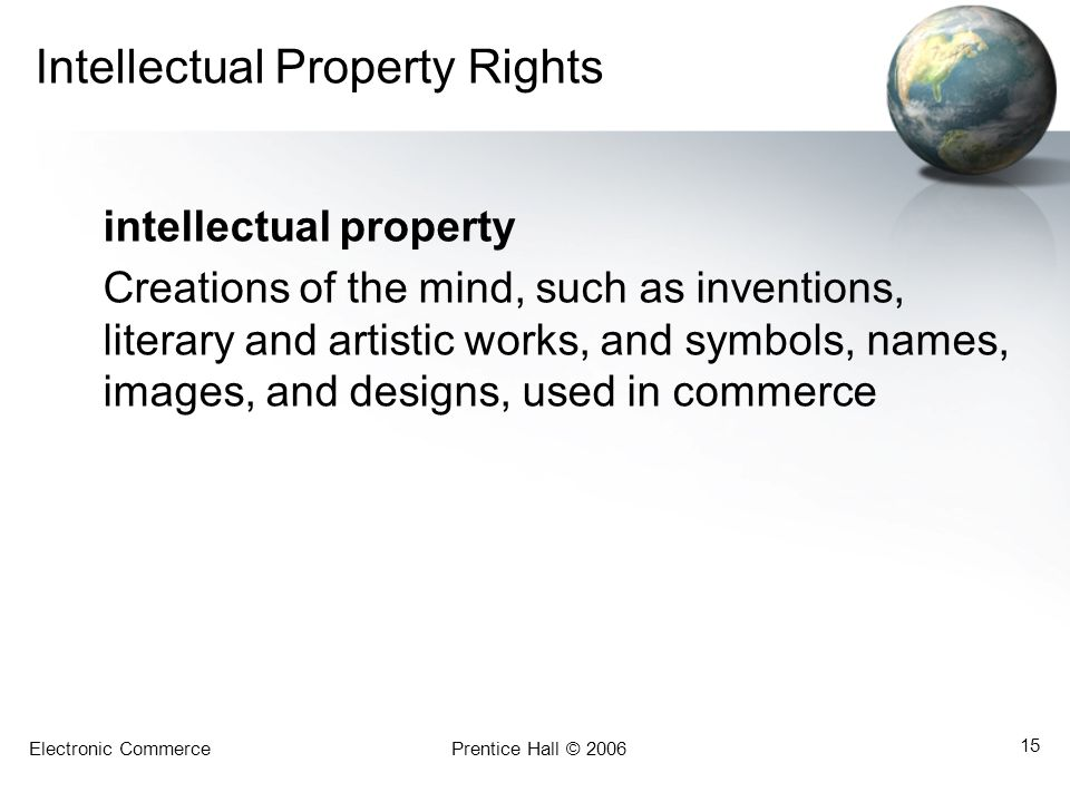 Electronic CommercePrentice Hall © 2006 15 Intellectual Property Rights intellectual property Creations of the mind, such as inventions, literary and artistic works, and symbols, names, images, and designs, used in commerce