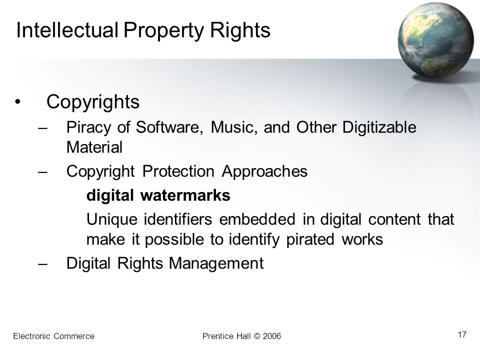 Electronic CommercePrentice Hall © 2006 17 Intellectual Property Rights Copyrights –Piracy of Software, Music, and Other Digitizable Material –Copyright Protection Approaches digital watermarks Unique identifiers embedded in digital content that make it possible to identify pirated works –Digital Rights Management
