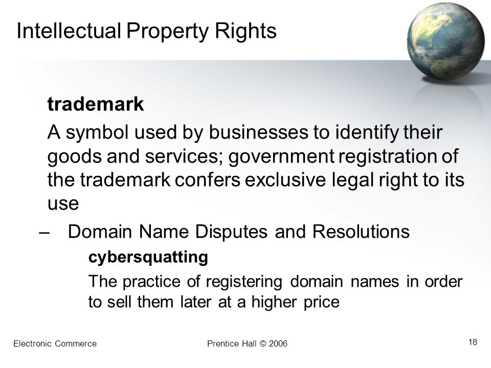 Electronic CommercePrentice Hall © 2006 18 Intellectual Property Rights trademark A symbol used by businesses to identify their goods and services; government registration of the trademark confers exclusive legal right to its use –Domain Name Disputes and Resolutions cybersquatting The practice of registering domain names in order to sell them later at a higher price