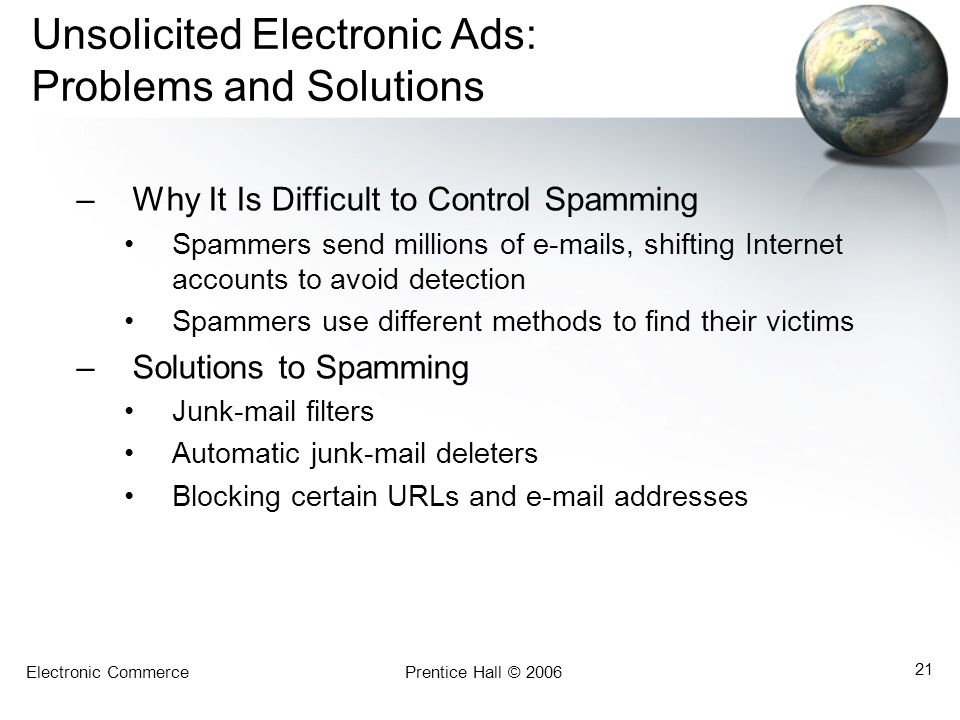 Electronic CommercePrentice Hall © 2006 21 Unsolicited Electronic Ads: Problems and Solutions –Why It Is Difficult to Control Spamming Spammers send millions of e-mails, shifting Internet accounts to avoid detection Spammers use different methods to find their victims –Solutions to Spamming Junk-mail filters Automatic junk-mail deleters Blocking certain URLs and e-mail addresses