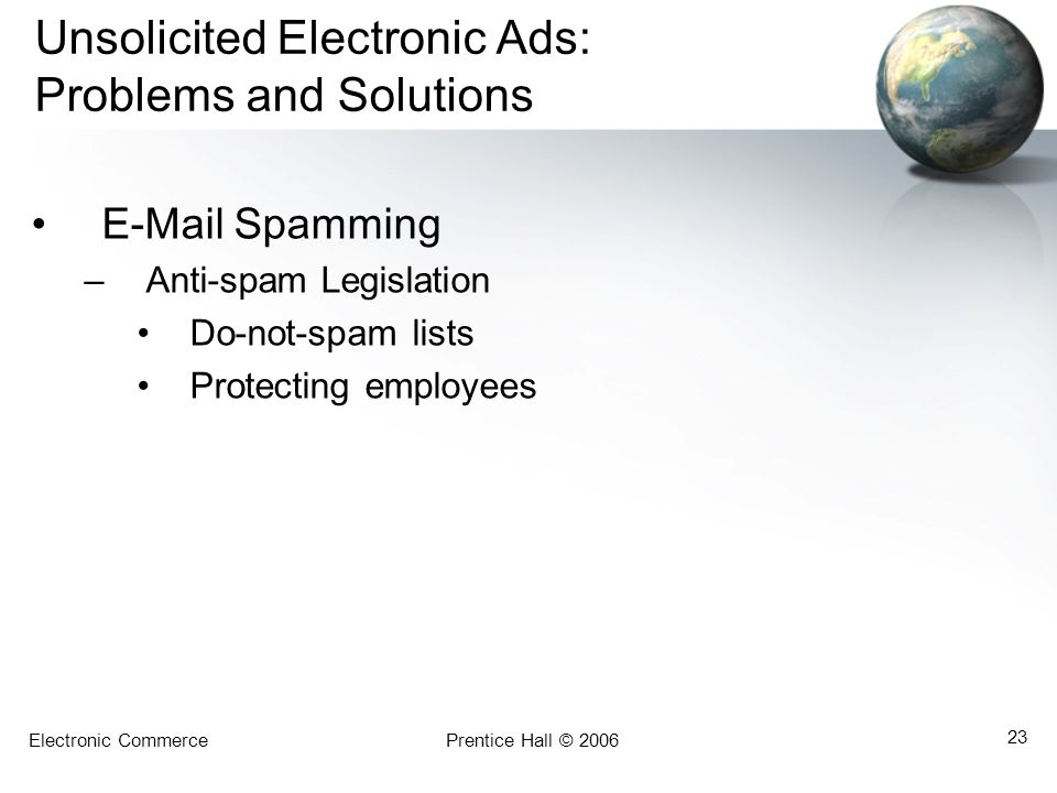 Electronic CommercePrentice Hall © 2006 23 Unsolicited Electronic Ads: Problems and Solutions E-Mail Spamming –Anti-spam Legislation Do-not-spam lists Protecting employees