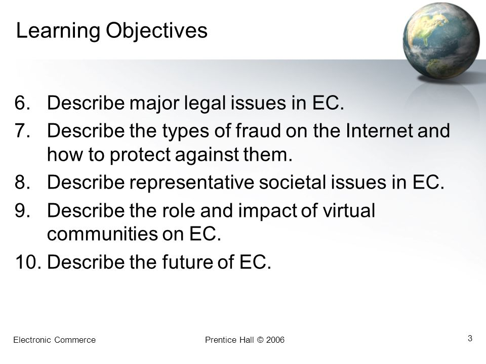 Electronic CommercePrentice Hall © 2006 3 Learning Objectives 6.Describe major legal issues in EC.