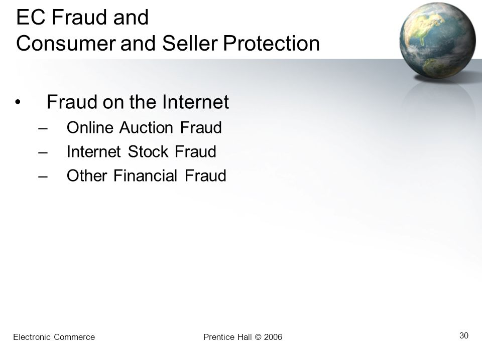 Electronic CommercePrentice Hall © 2006 30 EC Fraud and Consumer and Seller Protection Fraud on the Internet –Online Auction Fraud –Internet Stock Fraud –Other Financial Fraud