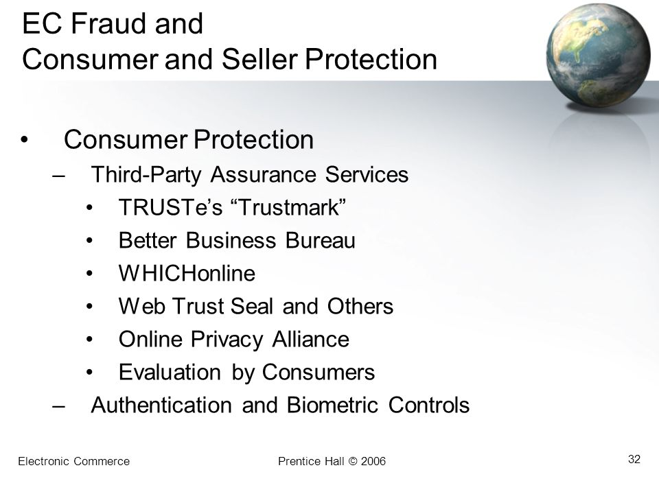 Electronic CommercePrentice Hall © 2006 32 EC Fraud and Consumer and Seller Protection Consumer Protection –Third-Party Assurance Services TRUSTe's Trustmark Better Business Bureau WHICHonline Web Trust Seal and Others Online Privacy Alliance Evaluation by Consumers –Authentication and Biometric Controls