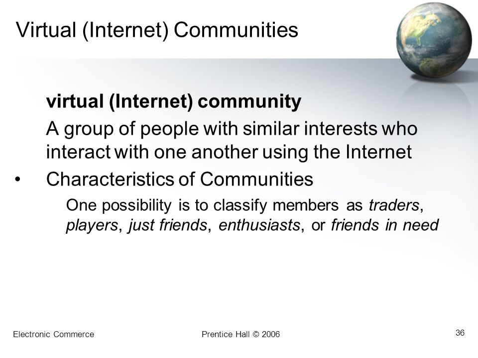 Electronic CommercePrentice Hall © 2006 36 Virtual (Internet) Communities virtual (Internet) community A group of people with similar interests who interact with one another using the Internet Characteristics of Communities One possibility is to classify members as traders, players, just friends, enthusiasts, or friends in need