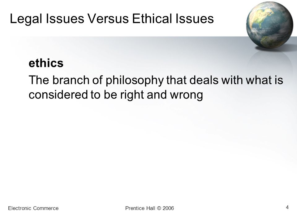 Electronic CommercePrentice Hall © 2006 4 Legal Issues Versus Ethical Issues ethics The branch of philosophy that deals with what is considered to be right and wrong
