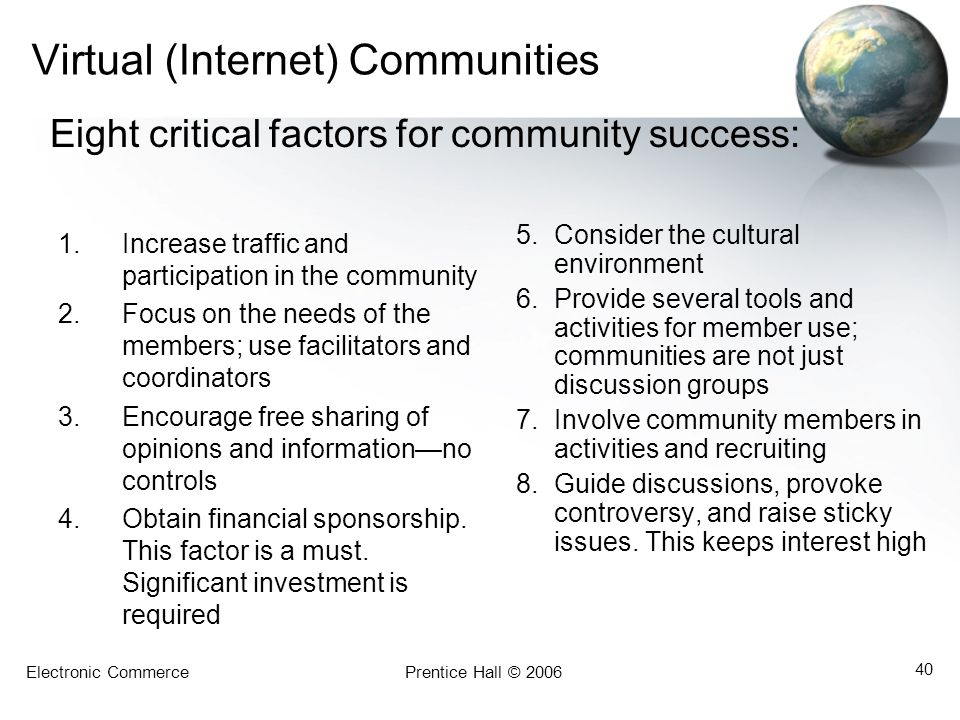 Electronic CommercePrentice Hall © 2006 40 Virtual (Internet) Communities 1.Increase traffic and participation in the community 2.Focus on the needs of the members; use facilitators and coordinators 3.Encourage free sharing of opinions and information—no controls 4.Obtain financial sponsorship.