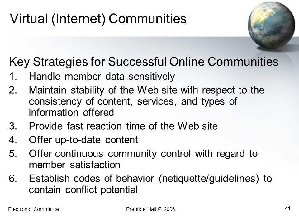 Electronic CommercePrentice Hall © 2006 41 Virtual (Internet) Communities Key Strategies for Successful Online Communities 1.Handle member data sensitively 2.Maintain stability of the Web site with respect to the consistency of content, services, and types of information offered 3.Provide fast reaction time of the Web site 4.Offer up-to-date content 5.Offer continuous community control with regard to member satisfaction 6.Establish codes of behavior (netiquette/guidelines) to contain conflict potential