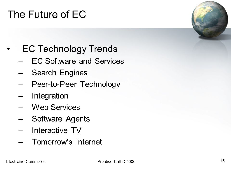 Electronic CommercePrentice Hall © 2006 45 The Future of EC EC Technology Trends –EC Software and Services –Search Engines –Peer-to-Peer Technology –Integration –Web Services –Software Agents –Interactive TV –Tomorrow's Internet