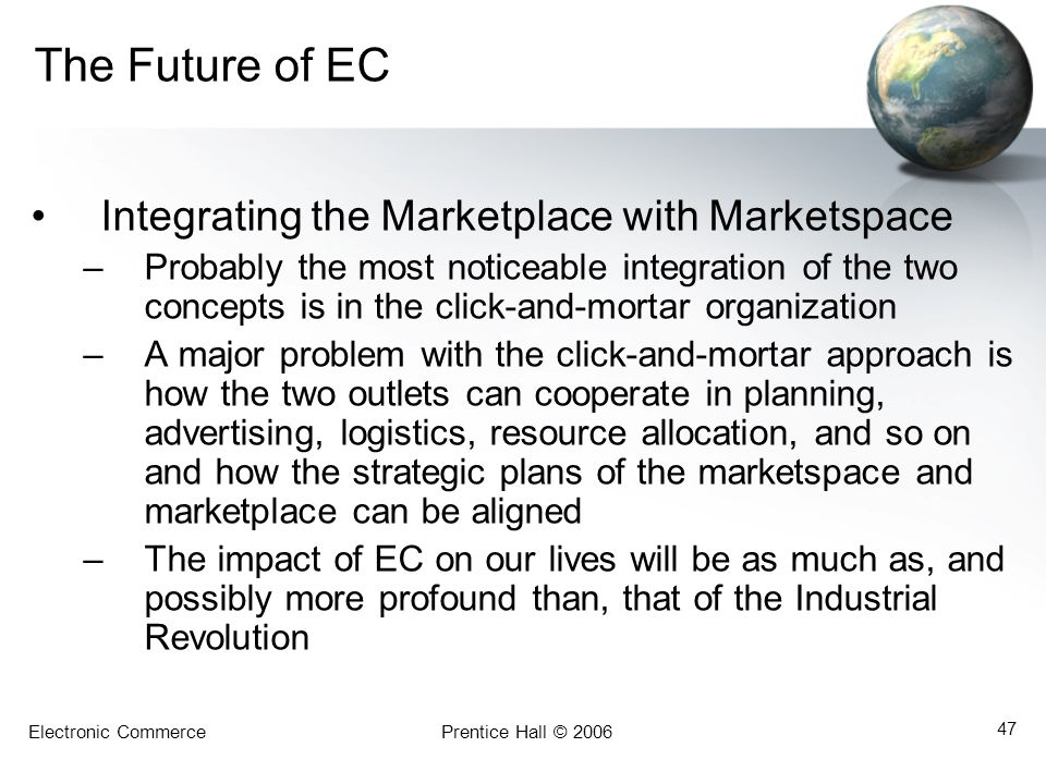 Electronic CommercePrentice Hall © 2006 47 The Future of EC Integrating the Marketplace with Marketspace –Probably the most noticeable integration of the two concepts is in the click-and-mortar organization –A major problem with the click-and-mortar approach is how the two outlets can cooperate in planning, advertising, logistics, resource allocation, and so on and how the strategic plans of the marketspace and marketplace can be aligned –The impact of EC on our lives will be as much as, and possibly more profound than, that of the Industrial Revolution