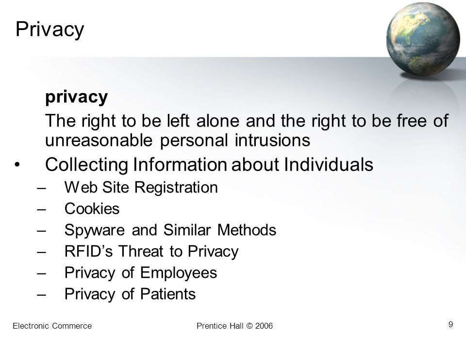 Electronic CommercePrentice Hall © 2006 9 Privacy privacy The right to be left alone and the right to be free of unreasonable personal intrusions Collecting Information about Individuals –Web Site Registration –Cookies –Spyware and Similar Methods –RFID's Threat to Privacy –Privacy of Employees –Privacy of Patients