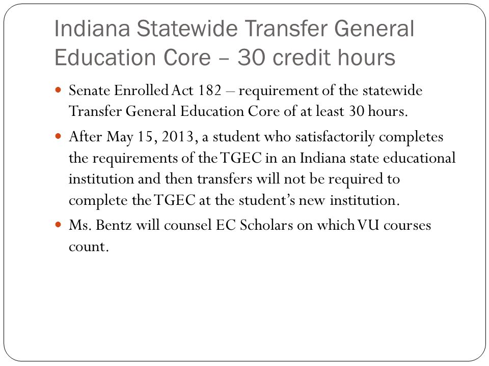 Indiana Statewide Transfer General Education Core – 30 credit hours Senate Enrolled Act 182 – requirement of the statewide Transfer General Education