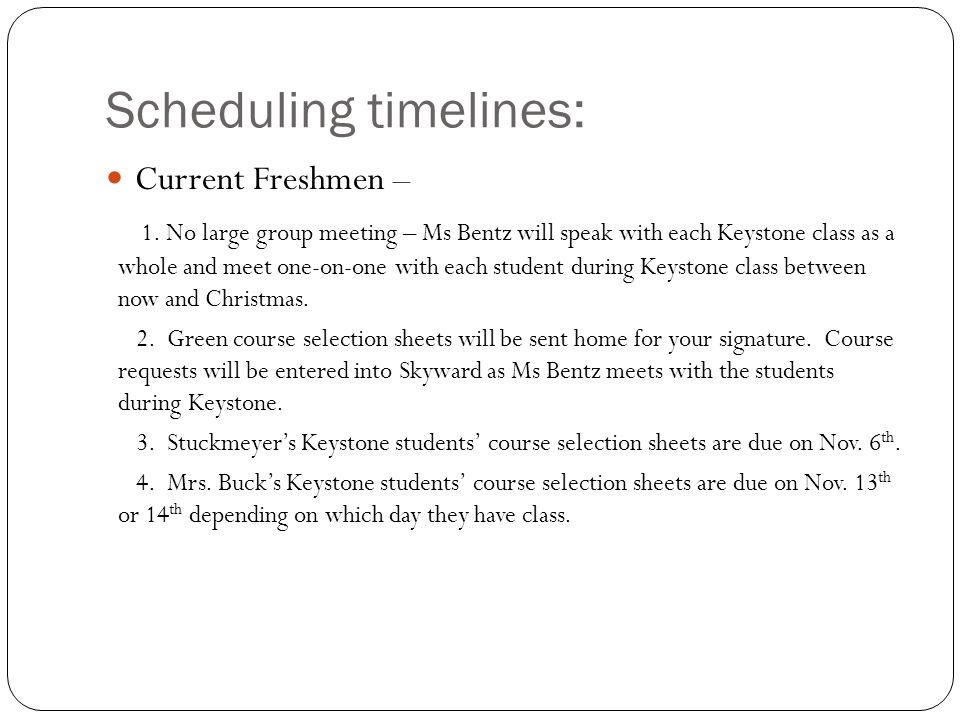 Scheduling timelines: Current Freshmen – 1. No large group meeting – Ms Bentz will speak with each Keystone class as a whole and meet one-on-one with