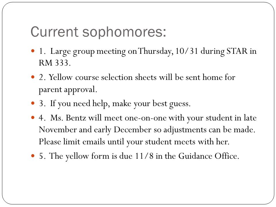 Current sophomores: 1. Large group meeting on Thursday, 10/31 during STAR in RM 333. 2. Yellow course selection sheets will be sent home for parent ap
