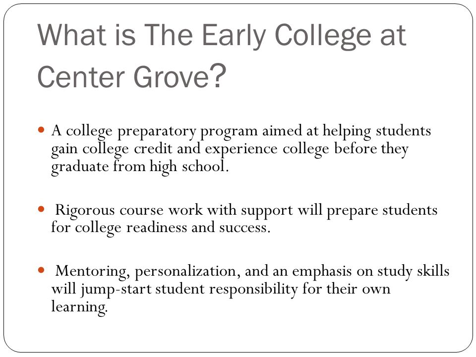 What is The Early College at Center Grove ? A college preparatory program aimed at helping students gain college credit and experience college before