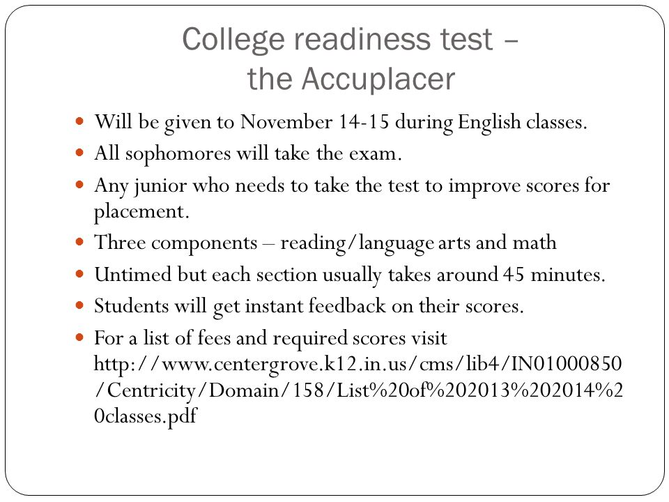 College readiness test – the Accuplacer Will be given to November 14-15 during English classes. All sophomores will take the exam. Any junior who need